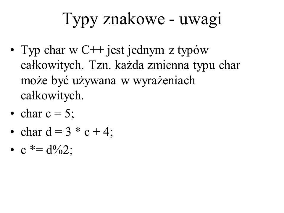 Typy znakowe - uwagi Typ char w C++ jest jednym z typów całkowitych. Tzn. każda zmienna typu char może być używana w wyrażeniach całkowitych.