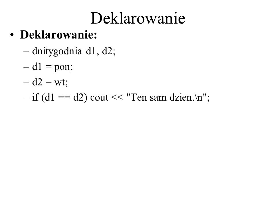Deklarowanie Deklarowanie: dnitygodnia d1, d2; d1 = pon; d2 = wt;