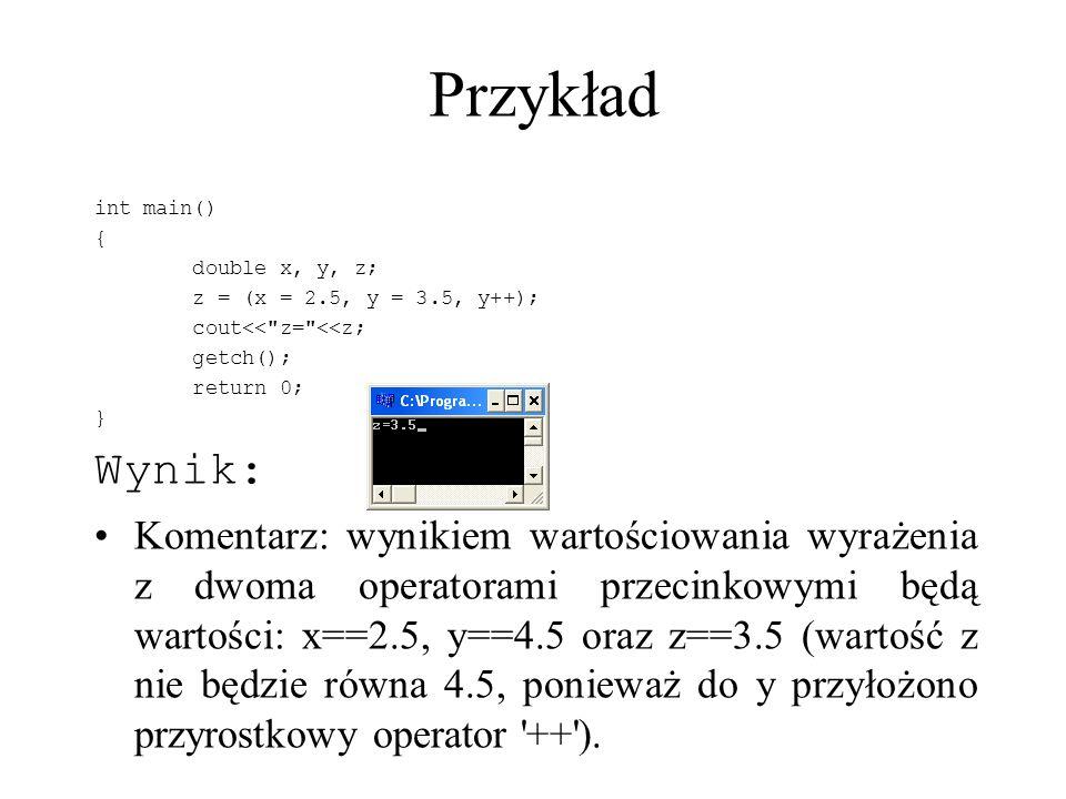Przykład int main() { double x, y, z; z = (x = 2.5, y = 3.5, y++); cout<< z= <<z; getch(); return 0;