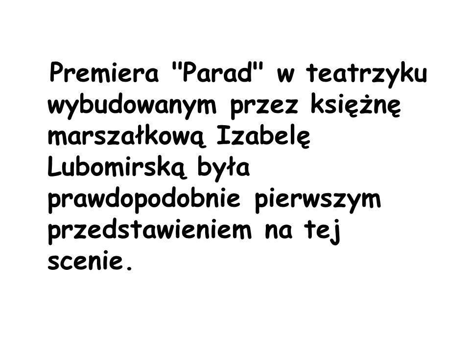 Premiera Parad w teatrzyku wybudowanym przez księżnę marszałkową Izabelę Lubomirską była prawdopodobnie pierwszym przedstawieniem na tej scenie.