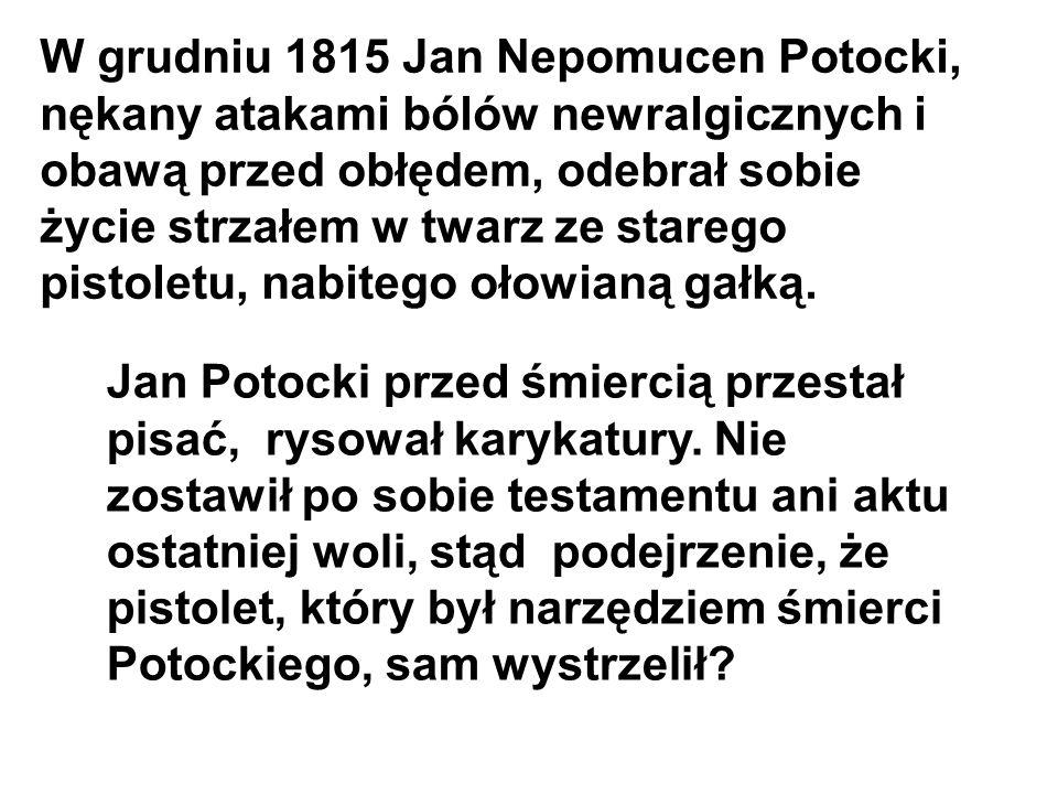 W grudniu 1815 Jan Nepomucen Potocki, nękany atakami bólów newralgicznych i obawą przed obłędem, odebrał sobie życie strzałem w twarz ze starego pistoletu, nabitego ołowianą gałką.