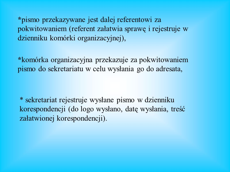 *pismo przekazywane jest dalej referentowi za pokwitowaniem (referent załatwia sprawę i rejestruje w dzienniku komórki organizacyjnej),