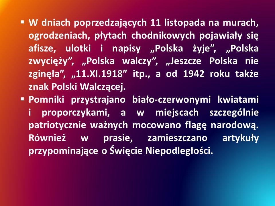"""W dniach poprzedzających 11 listopada na murach, ogrodzeniach, płytach chodnikowych pojawiały się afisze, ulotki i napisy """"Polska żyje , """"Polska zwycięży , """"Polska walczy , """"Jeszcze Polska nie zginęła , """"11.XI.1918 itp., a od 1942 roku także znak Polski Walczącej."""