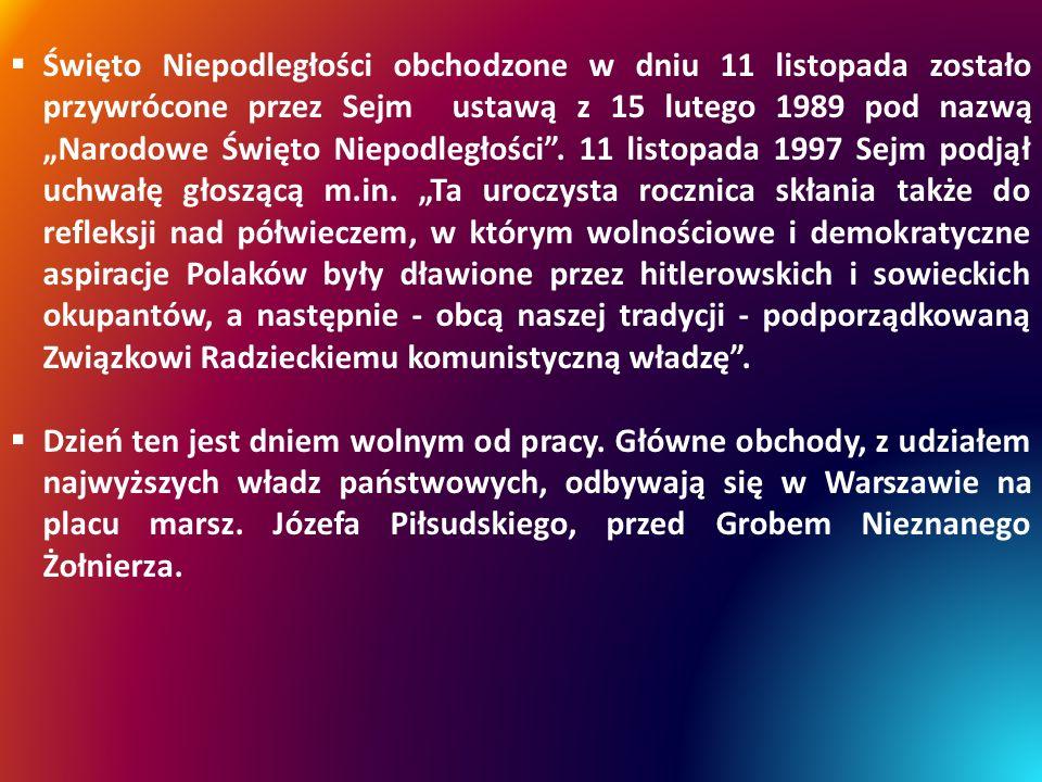 """Święto Niepodległości obchodzone w dniu 11 listopada zostało przywrócone przez Sejm ustawą z 15 lutego 1989 pod nazwą """"Narodowe Święto Niepodległości . 11 listopada 1997 Sejm podjął uchwałę głoszącą m.in. """"Ta uroczysta rocznica skłania także do refleksji nad półwieczem, w którym wolnościowe i demokratyczne aspiracje Polaków były dławione przez hitlerowskich i sowieckich okupantów, a następnie - obcą naszej tradycji - podporządkowaną Związkowi Radzieckiemu komunistyczną władzę ."""