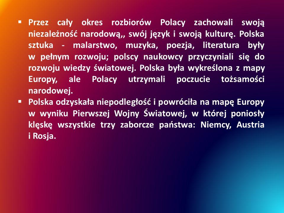 Przez cały okres rozbiorów Polacy zachowali swoją niezależność narodową,, swój język i swoją kulturę. Polska sztuka - malarstwo, muzyka, poezja, literatura były w pełnym rozwoju; polscy naukowcy przyczyniali się do rozwoju wiedzy światowej. Polska była wykreślona z mapy Europy, ale Polacy utrzymali poczucie tożsamości narodowej.