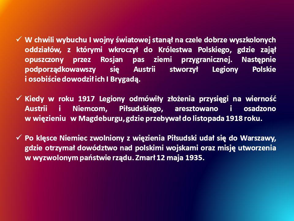 W chwili wybuchu I wojny światowej stanął na czele dobrze wyszkolonych oddziałów, z którymi wkroczył do Królestwa Polskiego, gdzie zajął opuszczony przez Rosjan pas ziemi przygranicznej. Następnie podporządkowawszy się Austrii stworzył Legiony Polskie i osobiście dowodził ich I Brygadą.