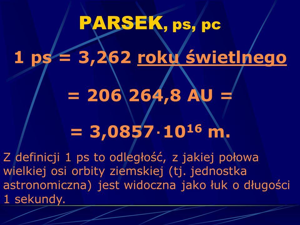PARSEK, ps, pc 1 ps = 3,262 roku świetlnego = 206 264,8 AU =