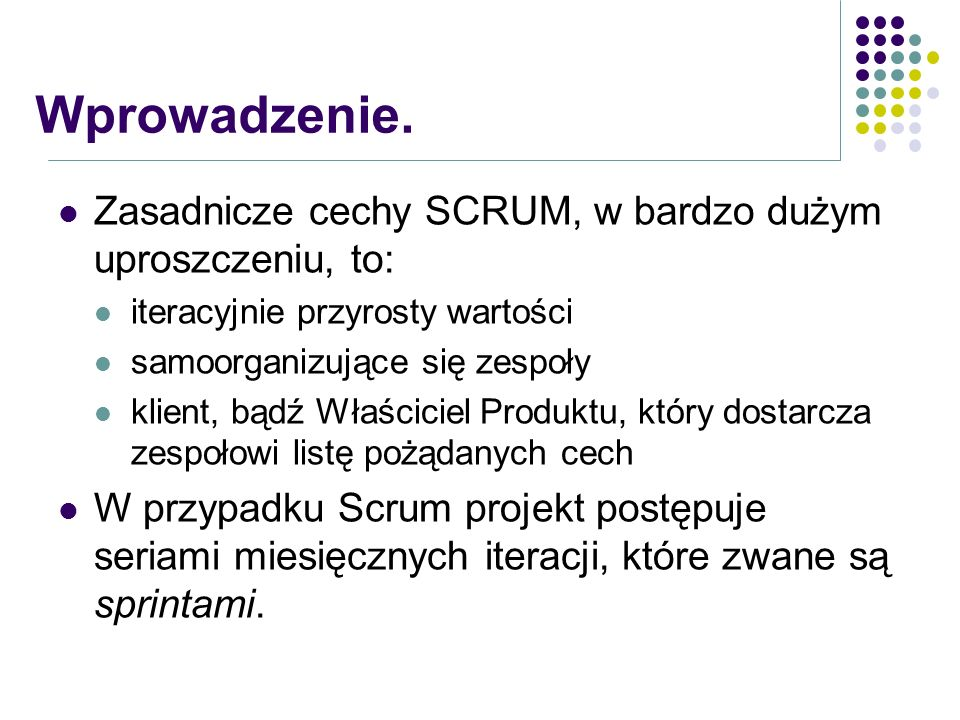 Wprowadzenie. Zasadnicze cechy SCRUM, w bardzo dużym uproszczeniu, to:
