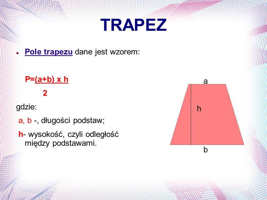 TRAPEZ Pole trapezu dane jest wzorem: P=(a+b) x h a 2 gdzie: h