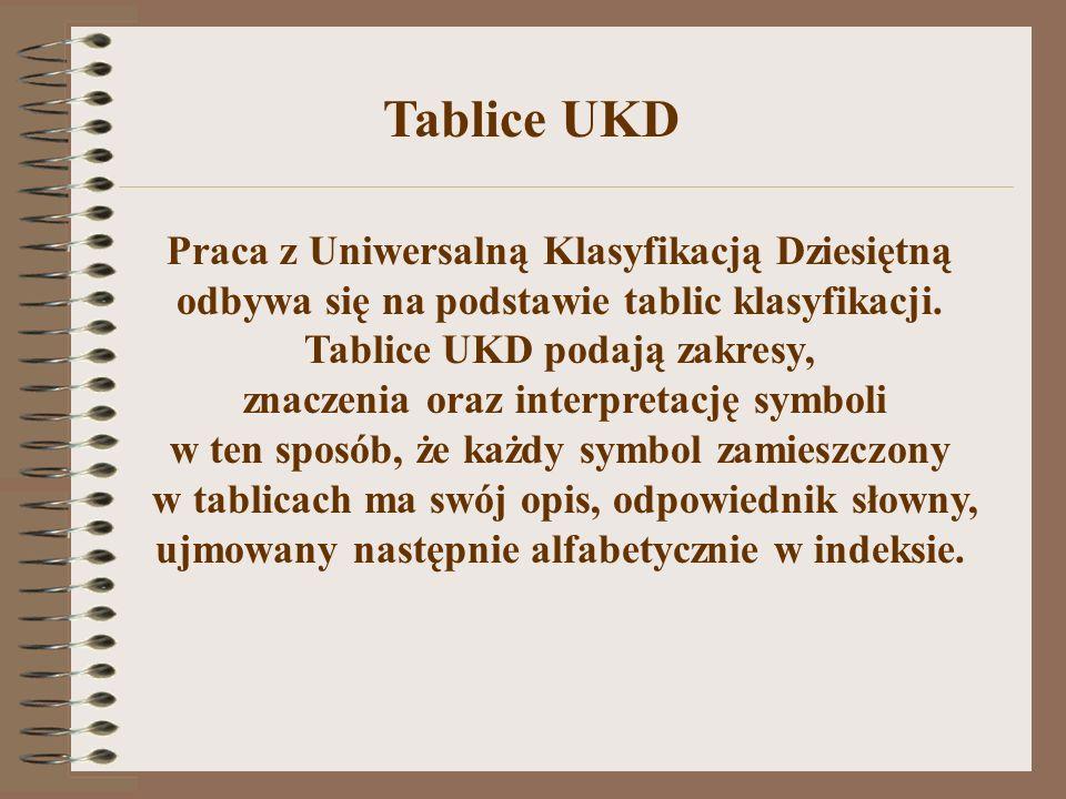 Tablice UKD Praca z Uniwersalną Klasyfikacją Dziesiętną odbywa się na podstawie tablic klasyfikacji. Tablice UKD podają zakresy,