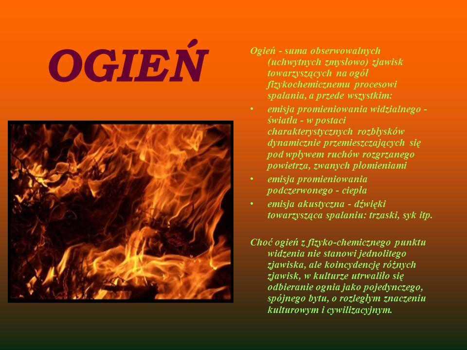 OGIEŃ Ogień - suma obserwowalnych (uchwytnych zmysłowo) zjawisk towarzyszących na ogół fizykochemicznemu procesowi spalania, a przede wszystkim: