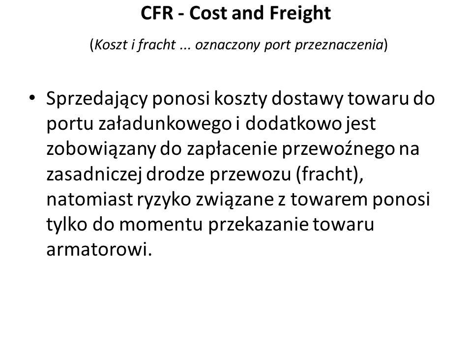 CFR - Cost and Freight (Koszt i fracht ... oznaczony port przeznaczenia)