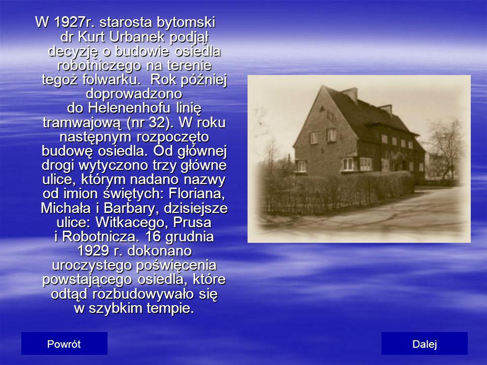 W 1927r. starosta bytomski dr Kurt Urbanek podjął decyzję o budowie osiedla robotniczego na terenie tegoż folwarku. Rok później doprowadzono do Helenenhofu linię tramwajową (nr 32). W roku następnym rozpoczęto budowę osiedla. Od głównej drogi wytyczono trzy główne ulice, którym nadano nazwy od imion świętych: Floriana, Michała i Barbary, dzisiejsze ulice: Witkacego, Prusa i Robotnicza. 16 grudnia 1929 r. dokonano uroczystego poświęcenia powstającego osiedla, które odtąd rozbudowywało się w szybkim tempie.