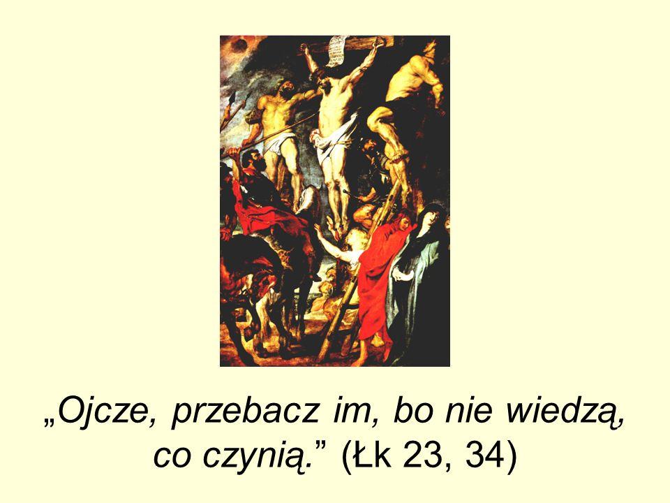 """""""Ojcze, przebacz im, bo nie wiedzą, co czynią. (Łk 23, 34)"""