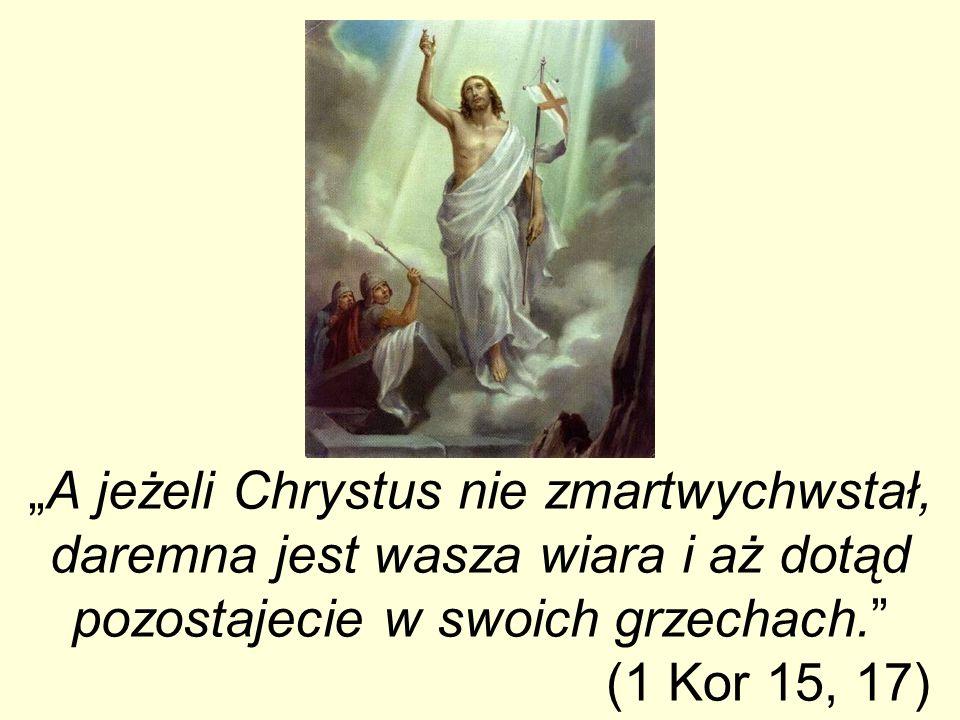"""""""A jeżeli Chrystus nie zmartwychwstał, daremna jest wasza wiara i aż dotąd pozostajecie w swoich grzechach. (1 Kor 15, 17)"""