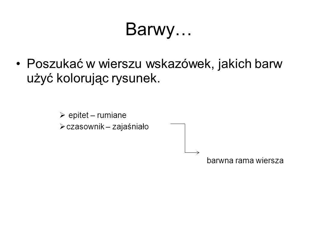 Barwy… Poszukać w wierszu wskazówek, jakich barw użyć kolorując rysunek. epitet – rumiane. czasownik – zajaśniało.