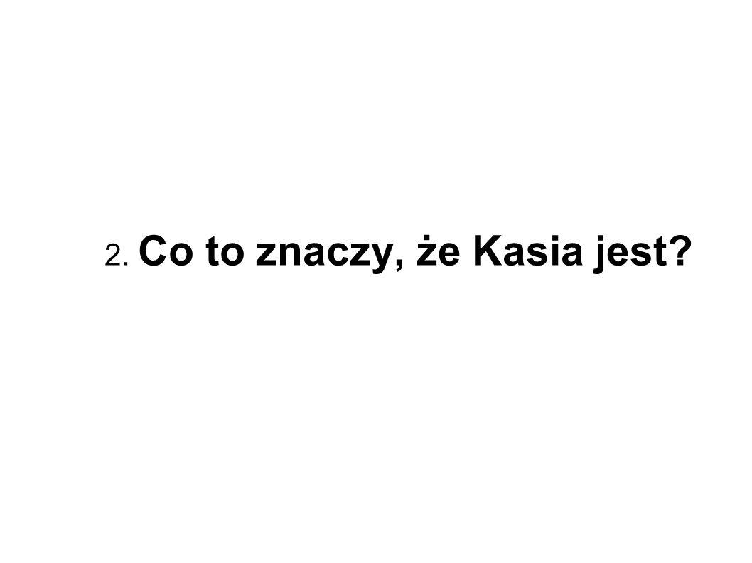 2. Co to znaczy, że Kasia jest