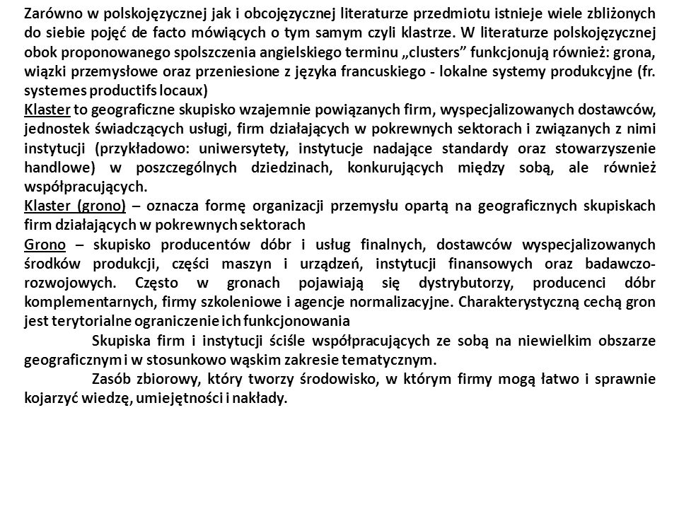 """Zarówno w polskojęzycznej jak i obcojęzycznej literaturze przedmiotu istnieje wiele zbliżonych do siebie pojęć de facto mówiących o tym samym czyli klastrze. W literaturze polskojęzycznej obok proponowanego spolszczenia angielskiego terminu """"clusters funkcjonują również: grona, wiązki przemysłowe oraz przeniesione z języka francuskiego - lokalne systemy produkcyjne (fr. systemes productifs locaux)"""