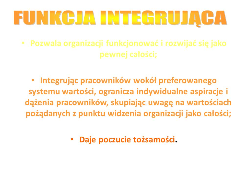FUNKCJA INTEGRUJĄCA Pozwala organizacji funkcjonować i rozwijać się jako pewnej całości;