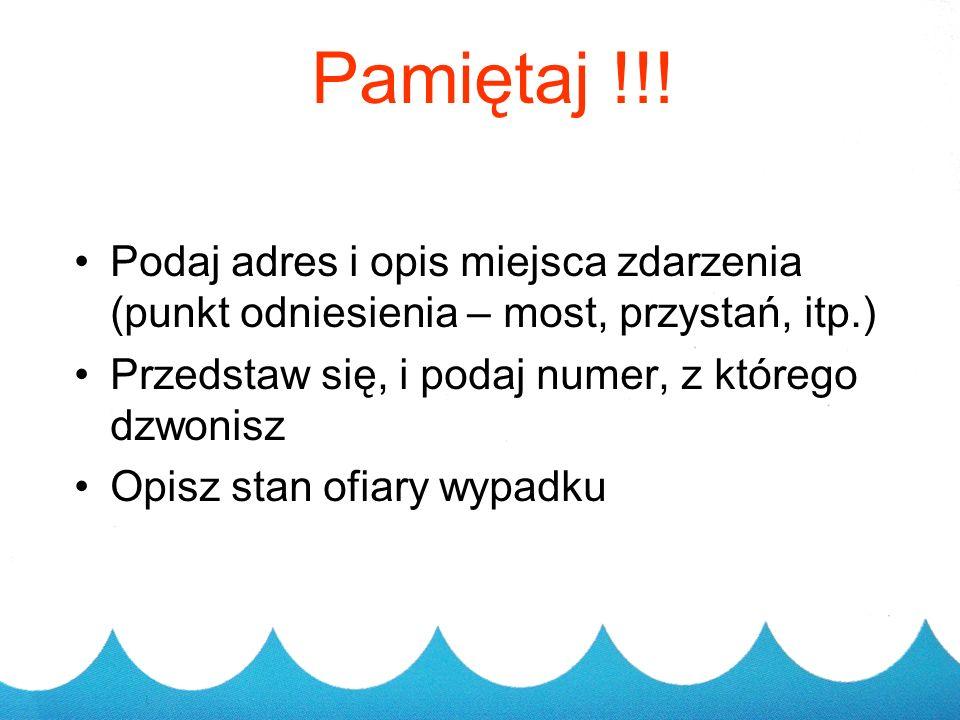Pamiętaj !!! Podaj adres i opis miejsca zdarzenia (punkt odniesienia – most, przystań, itp.) Przedstaw się, i podaj numer, z którego dzwonisz.