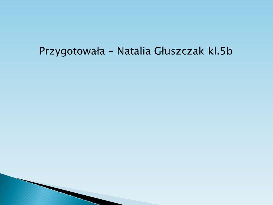 Przygotowała – Natalia Głuszczak kl.5b