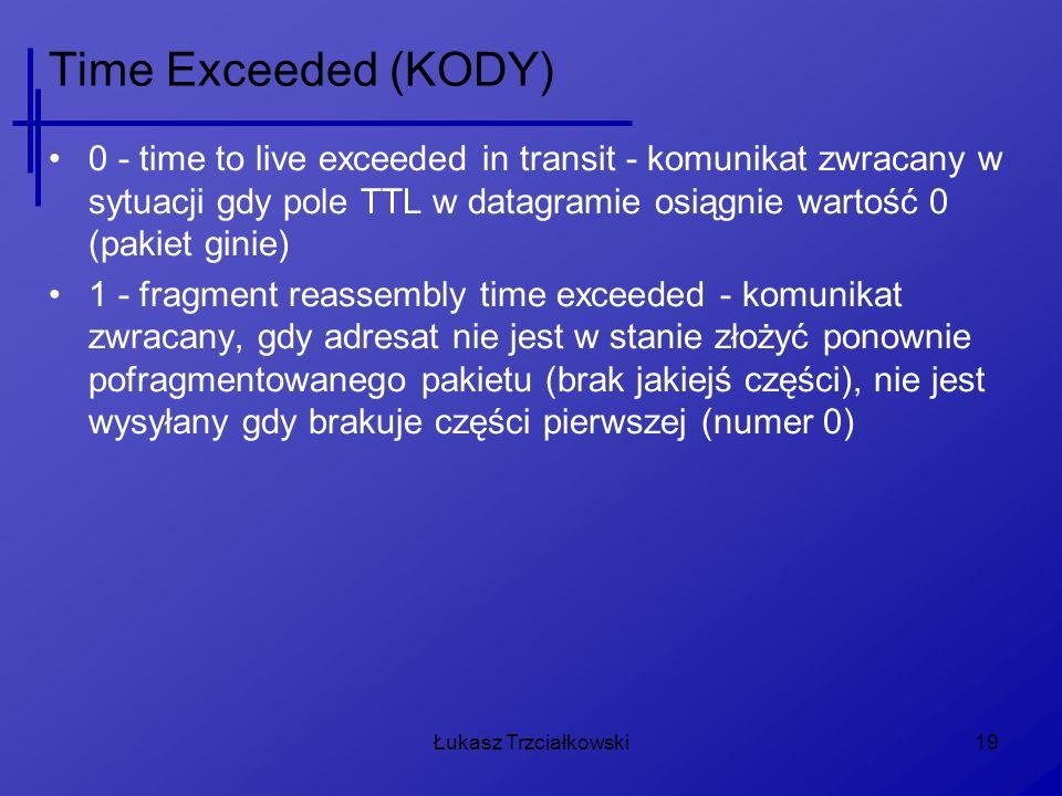 Time Exceeded (KODY) 0 - time to live exceeded in transit - komunikat zwracany w sytuacji gdy pole TTL w datagramie osiągnie wartość 0 (pakiet ginie)