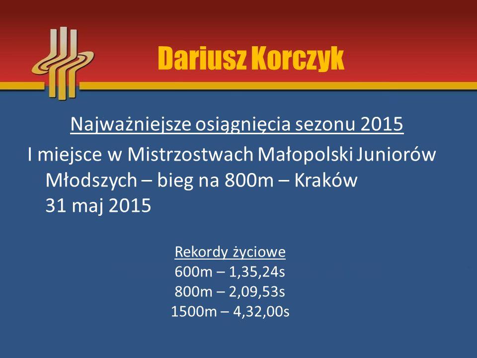 Dariusz Korczyk Najważniejsze osiągnięcia sezonu 2015 I miejsce w Mistrzostwach Małopolski Juniorów Młodszych – bieg na 800m – Kraków 31 maj 2015