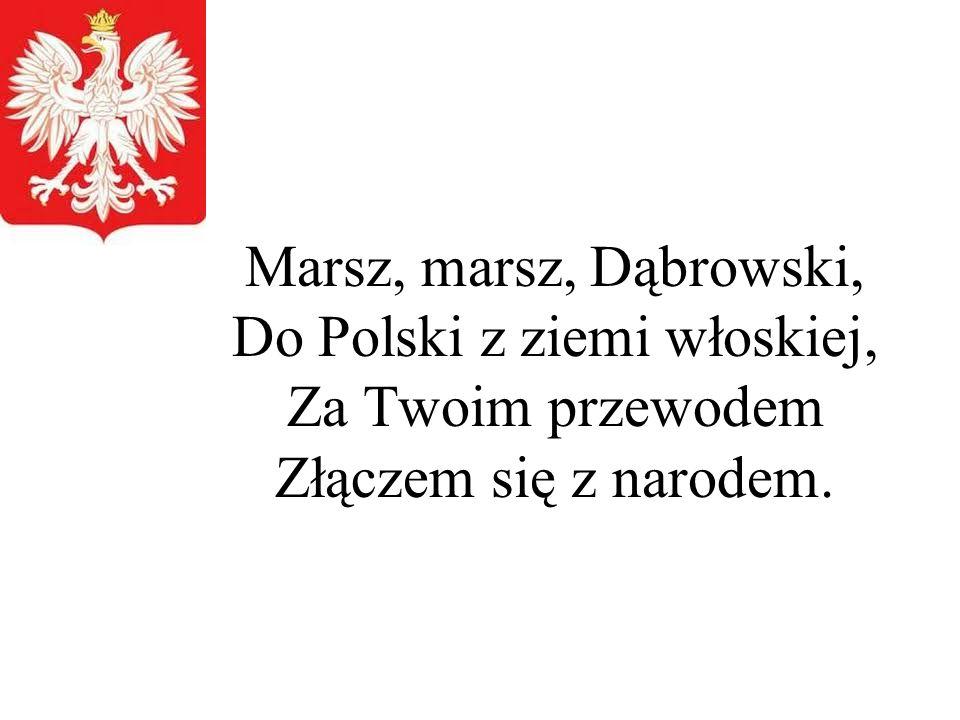 Marsz, marsz, Dąbrowski, Do Polski z ziemi włoskiej, Za Twoim przewodem Złączem się z narodem.