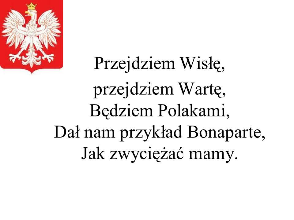 Przejdziem Wisłę, przejdziem Wartę, Będziem Polakami, Dał nam przykład Bonaparte, Jak zwyciężać mamy.