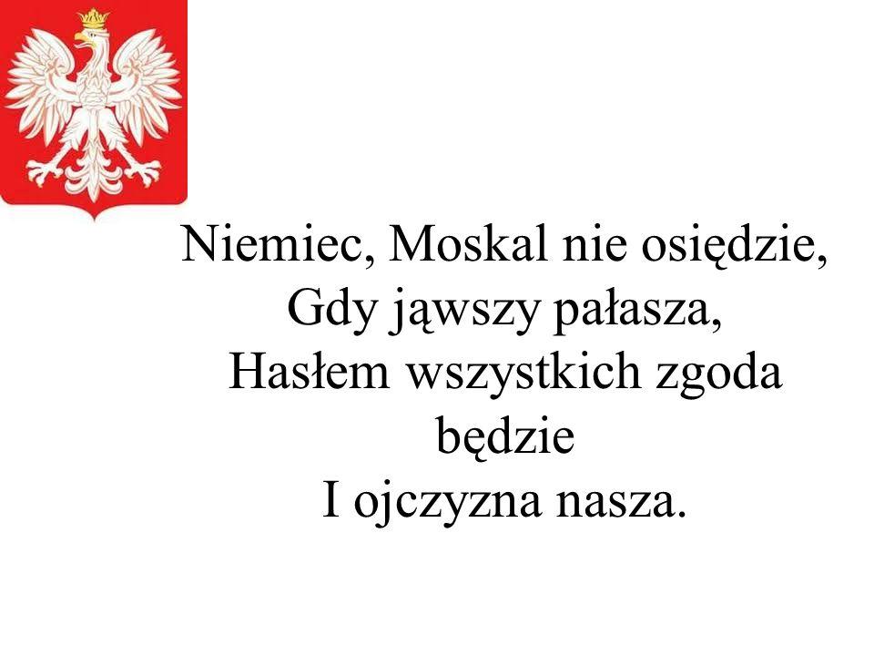 Niemiec, Moskal nie osiędzie, Gdy jąwszy pałasza, Hasłem wszystkich zgoda będzie I ojczyzna nasza.