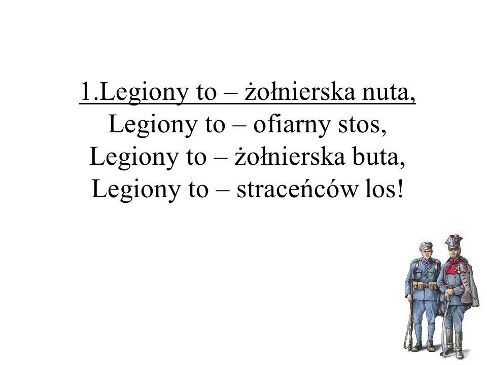1.Legiony to – żołnierska nuta, Legiony to – ofiarny stos, Legiony to – żołnierska buta, Legiony to – straceńców los!