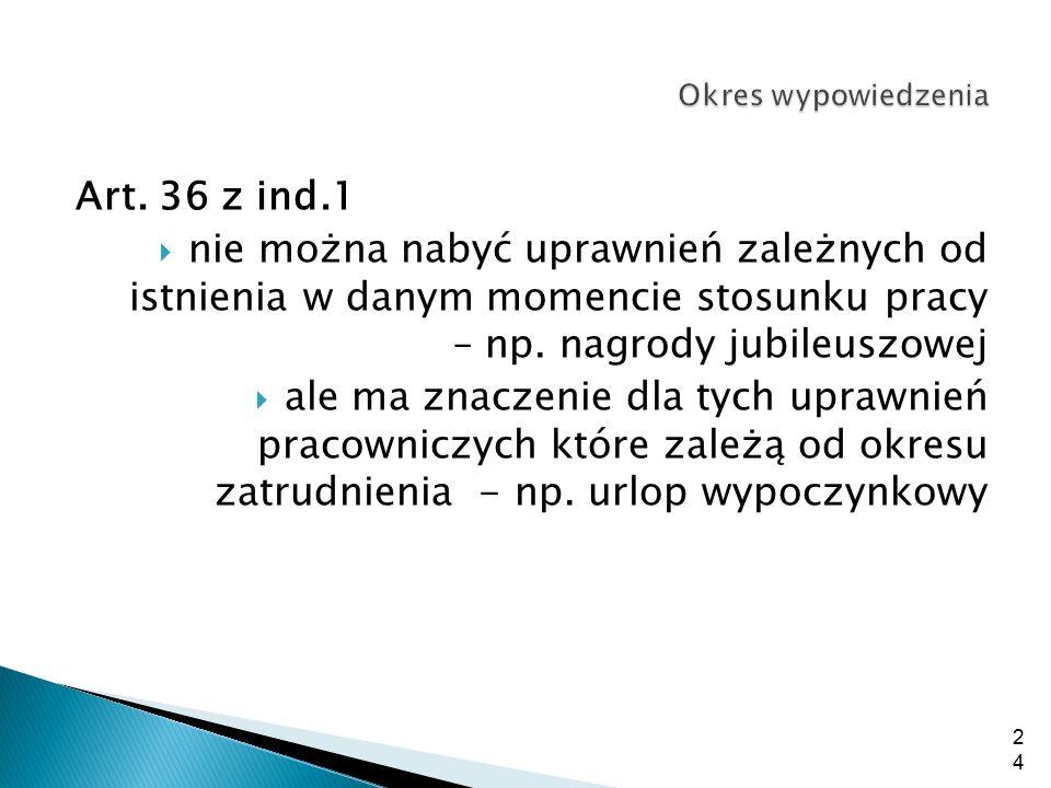 Okres wypowiedzenia Art. 36 z ind.1. nie można nabyć uprawnień zależnych od istnienia w danym momencie stosunku pracy – np. nagrody jubileuszowej.