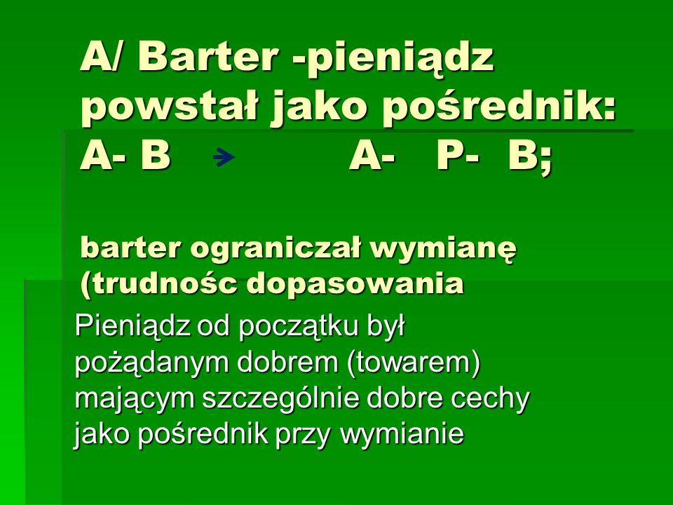 A/ Barter -pieniądz powstał jako pośrednik: A- B A- P- B; barter ograniczał wymianę (trudnośc dopasowania
