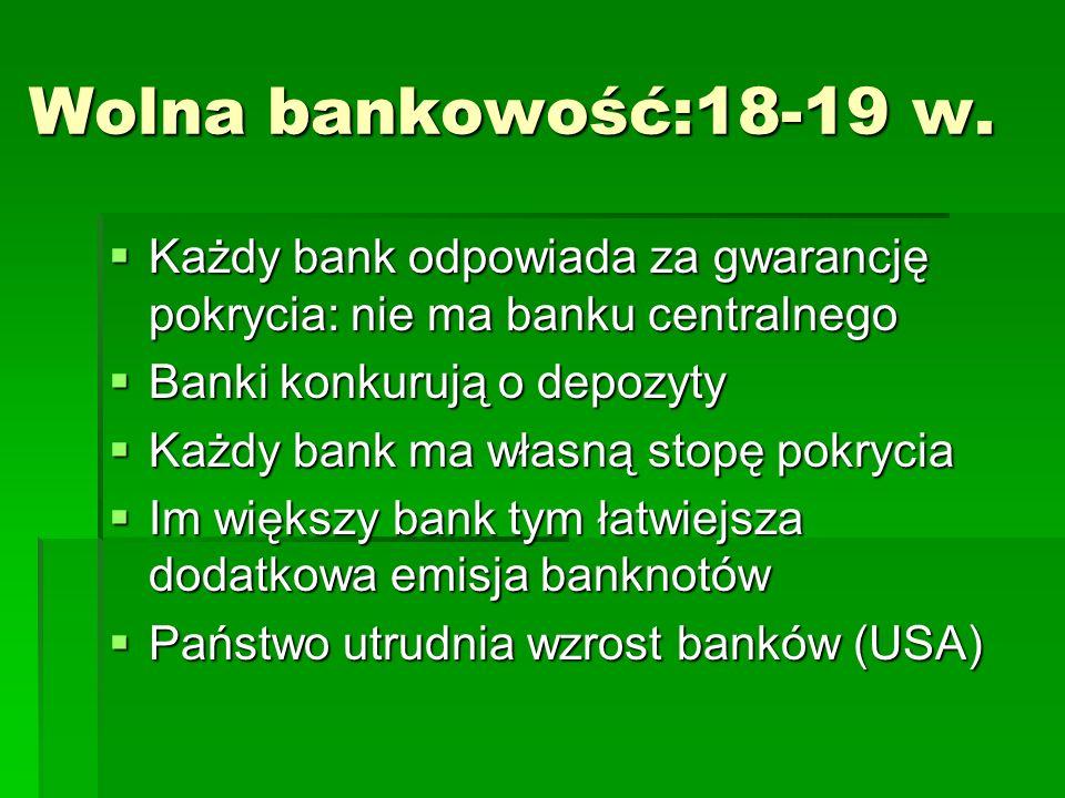 Wolna bankowość:18-19 w. Każdy bank odpowiada za gwarancję pokrycia: nie ma banku centralnego. Banki konkurują o depozyty.