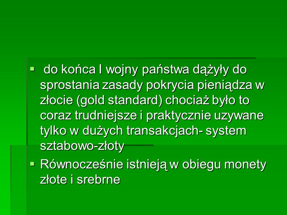 do końca I wojny państwa dążyły do sprostania zasady pokrycia pieniądza w złocie (gold standard) chociaż było to coraz trudniejsze i praktycznie uzywane tylko w dużych transakcjach- system sztabowo-złoty