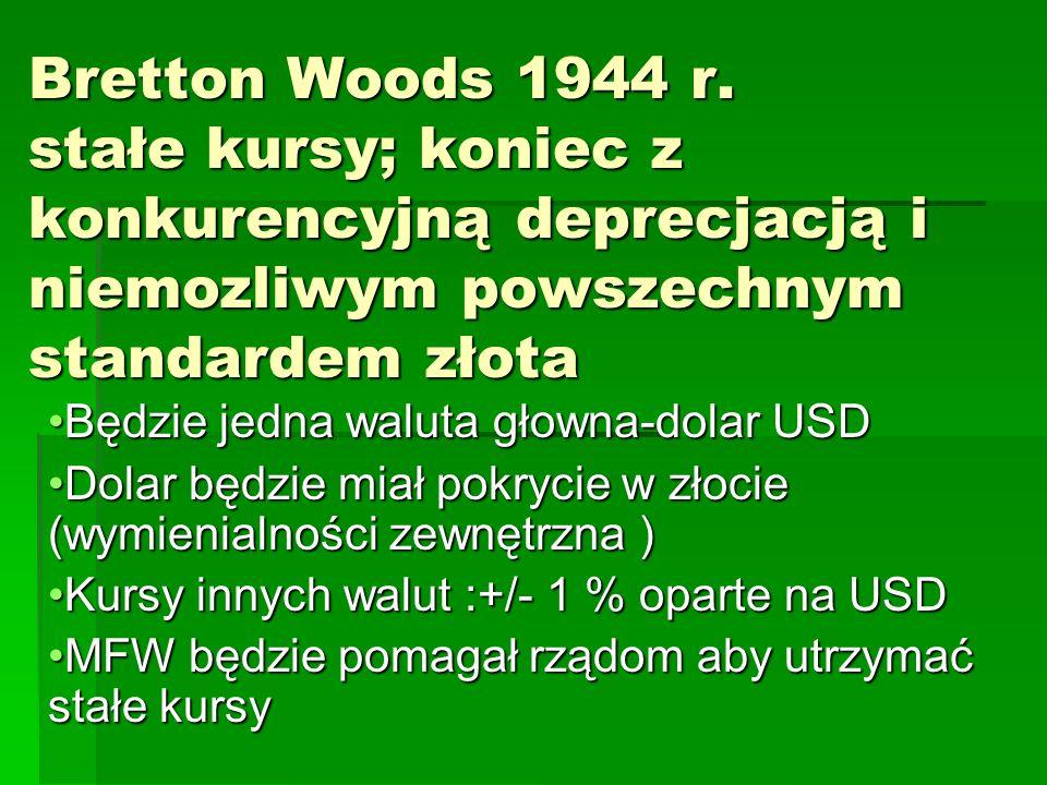 Bretton Woods 1944 r. stałe kursy; koniec z konkurencyjną deprecjacją i niemozliwym powszechnym standardem złota