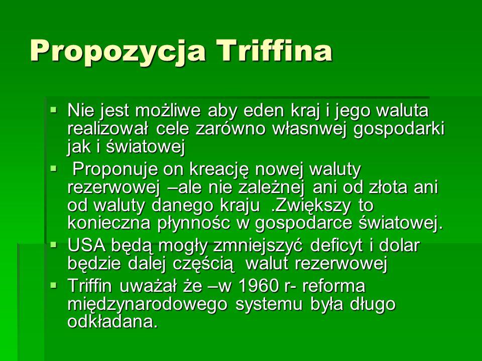 Propozycja Triffina Nie jest możliwe aby eden kraj i jego waluta realizował cele zarówno własnwej gospodarki jak i światowej.