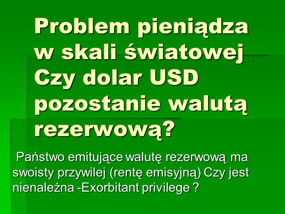 Problem pieniądza w skali światowej Czy dolar USD pozostanie walutą rezerwową