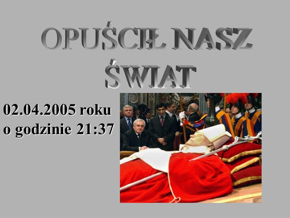 OPUŚCIŁ NASZ ŚWIAT 02.04.2005 roku o godzinie 21:37
