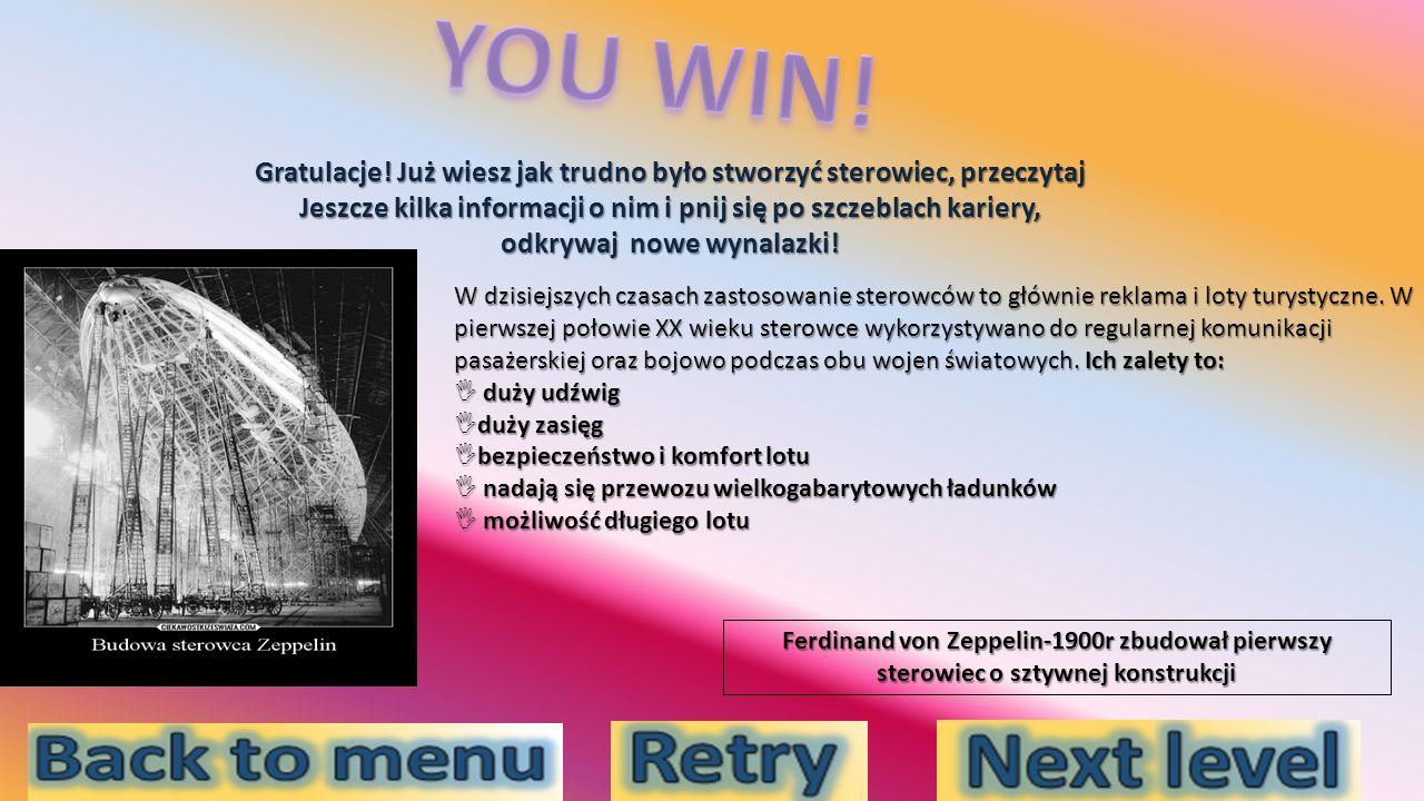 YOU WIN! Gratulacje! Już wiesz jak trudno było stworzyć sterowiec, przeczytaj. Jeszcze kilka informacji o nim i pnij się po szczeblach kariery,