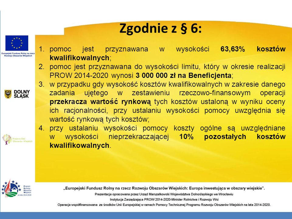 Zgodnie z § 6: pomoc jest przyznawana w wysokości 63,63% kosztów kwalifikowalnych;