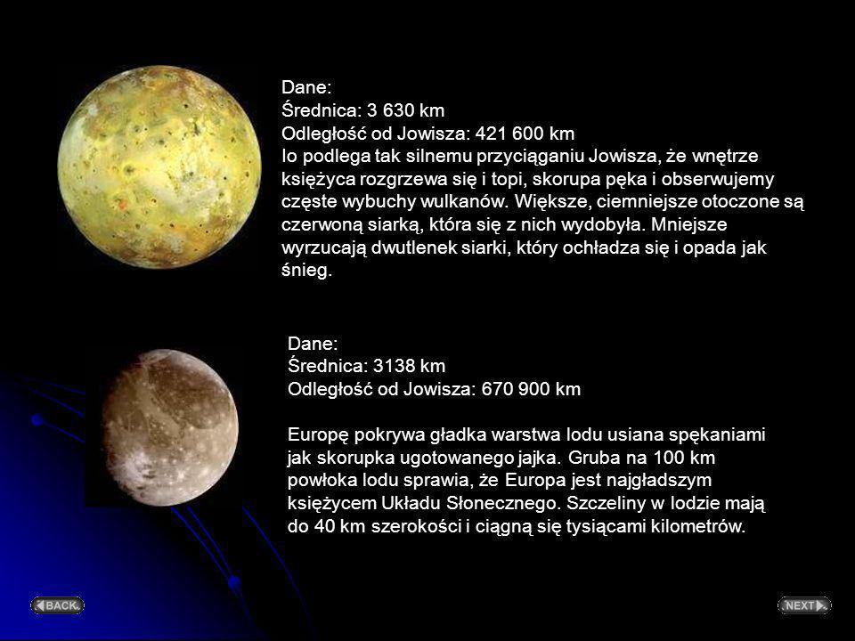 Dane: Średnica: 3 630 km Odległość od Jowisza: 421 600 km Io podlega tak silnemu przyciąganiu Jowisza, że wnętrze księżyca rozgrzewa się i topi, skorupa pęka i obserwujemy częste wybuchy wulkanów. Większe, ciemniejsze otoczone są czerwoną siarką, która się z nich wydobyła. Mniejsze wyrzucają dwutlenek siarki, który ochładza się i opada jak śnieg.