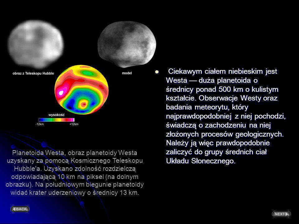Ciekawym ciałem niebieskim jest Westa — duża planetoida o średnicy ponad 500 km o kulistym kształcie. Obserwacje Westy oraz badania meteorytu, który najprawdopodobniej z niej pochodzi, świadczą o zachodzeniu na niej złożonych procesów geologicznych. Należy ją więc prawdopodobnie zaliczyć do grupy średnich ciał Układu Słonecznego.