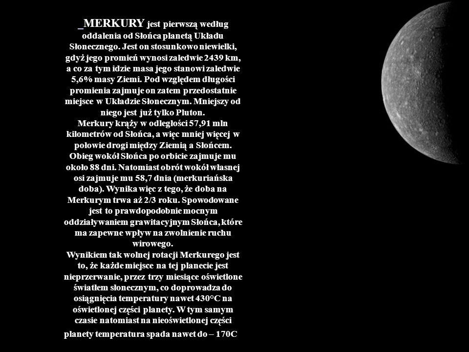 MERKURY jest pierwszą według oddalenia od Słońca planetą Układu Słonecznego. Jest on stosunkowo niewielki, gdyż jego promień wynosi zaledwie 2439 km, a co za tym idzie masa jego stanowi zaledwie 5,6% masy Ziemi. Pod względem długości promienia zajmuje on zatem przedostatnie miejsce w Układzie Słonecznym. Mniejszy od niego jest już tylko Pluton.