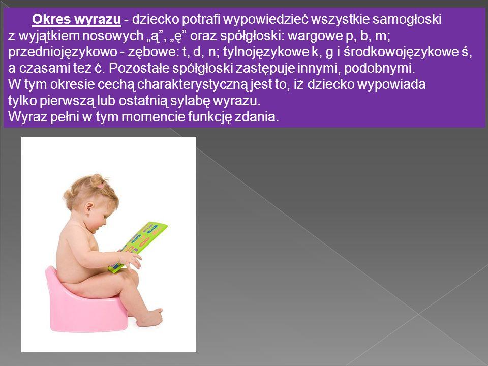 """Okres wyrazu - dziecko potrafi wypowiedzieć wszystkie samogłoski z wyjątkiem nosowych """"ą , """"ę oraz spółgłoski: wargowe p, b, m; przedniojęzykowo - zębowe: t, d, n; tylnojęzykowe k, g i środkowojęzykowe ś, a czasami też ć."""