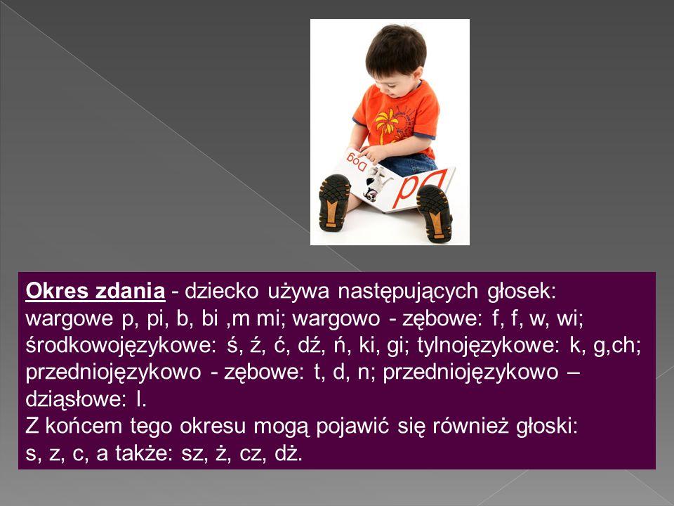 Okres zdania - dziecko używa następujących głosek: wargowe p, pi, b, bi ,m mi; wargowo - zębowe: f, f, w, wi; środkowojęzykowe: ś, ź, ć, dź, ń, ki, gi; tylnojęzykowe: k, g,ch; przedniojęzykowo - zębowe: t, d, n; przedniojęzykowo – dziąsłowe: l.