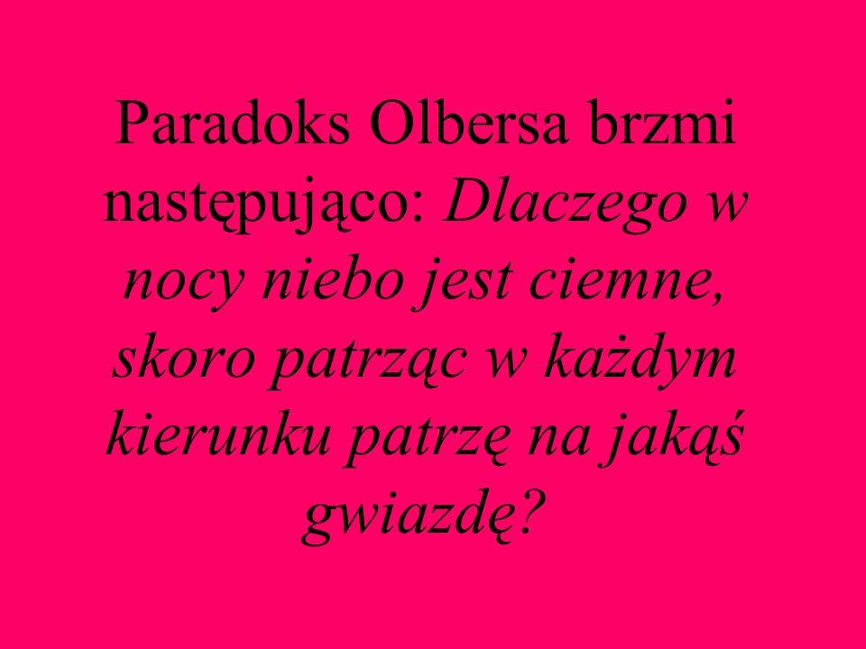 Paradoks Olbersa brzmi następująco: Dlaczego w nocy niebo jest ciemne, skoro patrząc w każdym kierunku patrzę na jakąś gwiazdę