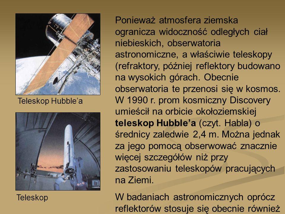 Ponieważ atmosfera ziemska ogranicza widoczność odległych ciał niebieskich, obserwatoria astronomiczne, a właściwie teleskopy (refraktory, później reflektory budowano na wysokich górach. Obecnie obserwatoria te przenosi się w kosmos. W 1990 r. prom kosmiczny Discovery umieścił na orbicie okołoziemskiej teleskop Hubble'a (czyt. Habla) o średnicy zaledwie 2,4 m. Można jednak za jego pomocą obserwować znacznie więcej szczegółów niż przy zastosowaniu teleskopów pracujących na Ziemi.