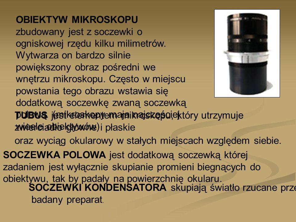 OBIEKTYW MIKROSKOPU zbudowany jest z soczewki o ogniskowej rzędu kilku milimetrów. Wytwarza on bardzo silnie powiększony obraz pośredni we wnętrzu mikroskopu. Często w miejscu powstania tego obrazu wstawia się dodatkową soczewkę zwaną soczewką polową. (mikroskopy maja najczęściej wieele obiektywów)