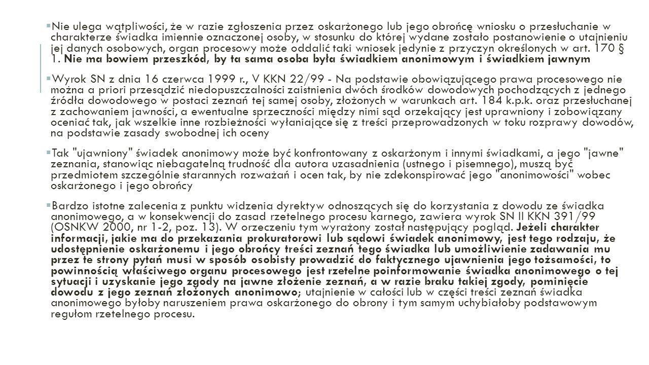 Nie ulega wątpliwości, że w razie zgłoszenia przez oskarżonego lub jego obrońcę wniosku o przesłuchanie w charakterze świadka imiennie oznaczonej osoby, w stosunku do której wydane zostało postanowienie o utajnieniu jej danych osobowych, organ procesowy może oddalić taki wniosek jedynie z przyczyn określonych w art. 170 § 1. Nie ma bowiem przeszkód, by ta sama osoba była świadkiem anonimowym i świadkiem jawnym